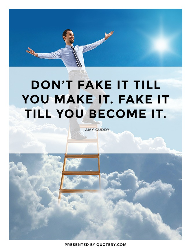"""Don't fake it till you make it. Fake it till you become it."" — Amy Cuddy"
