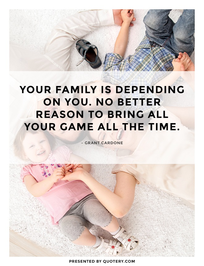 """Your family is depending on you. No better reason to bring all your game all the time."" — Grant Cardone"