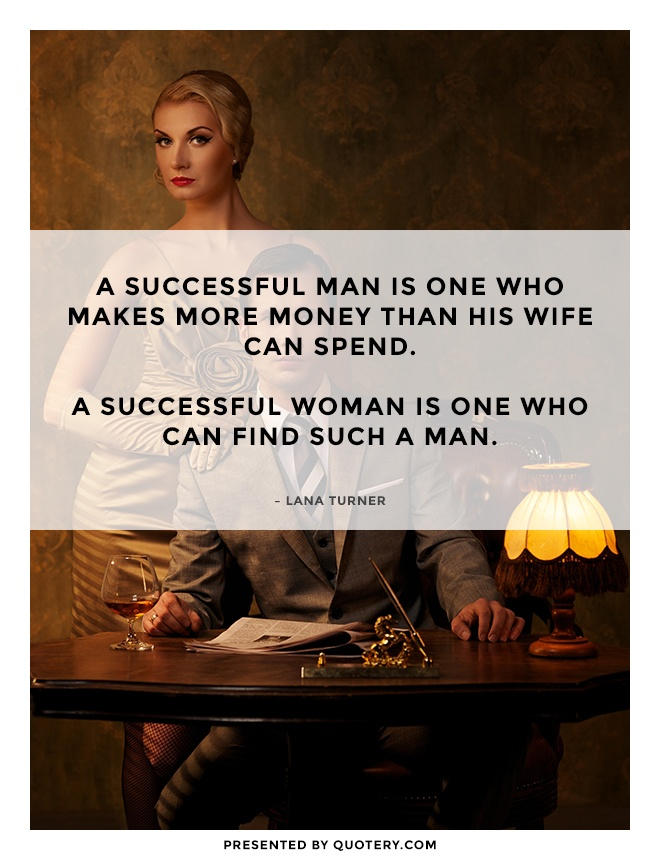 """A successful man is one who makes more money than his wife can spend. A successful woman is one who can find such a man."" — Lana Turner"