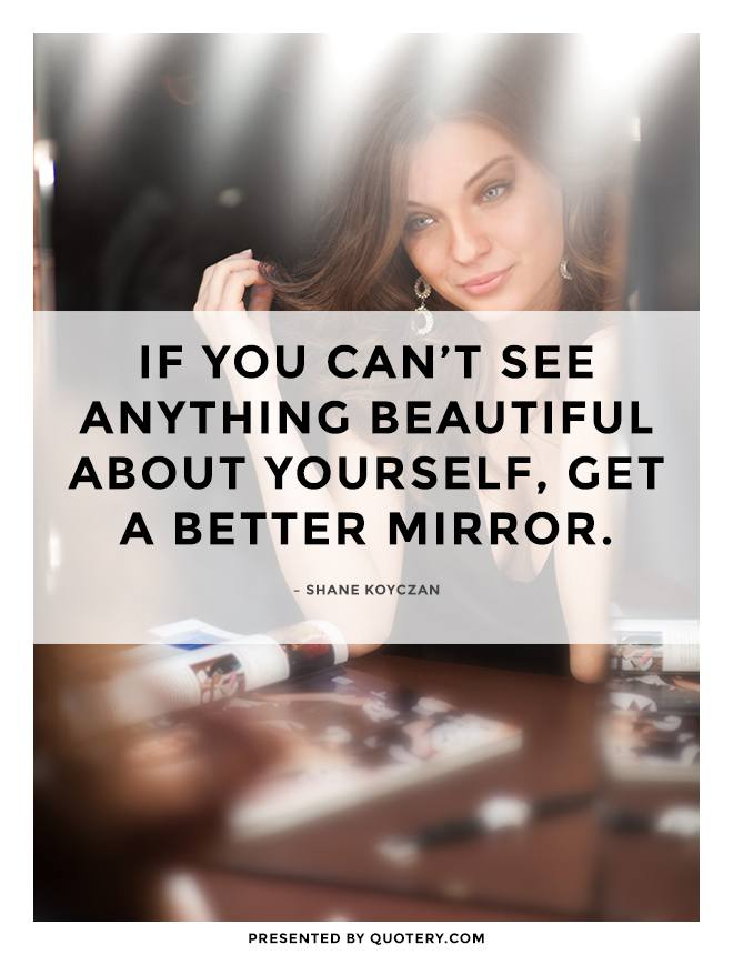 """If you can't see anything beautiful about yourself, get a better mirror."" — Shane Koyczan"