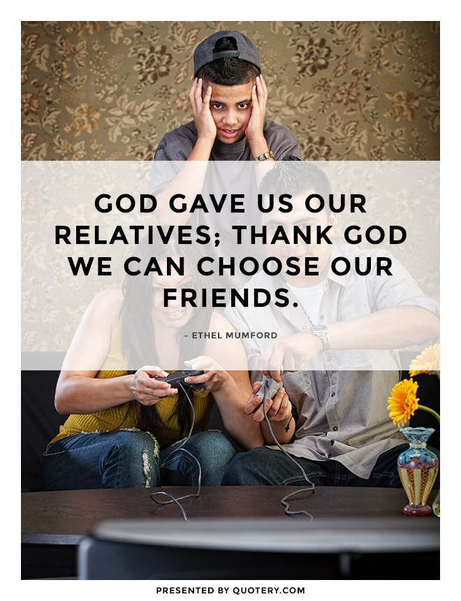 """God gave us our relatives; thank God we can choose our friends."" — Ethel Mumford"