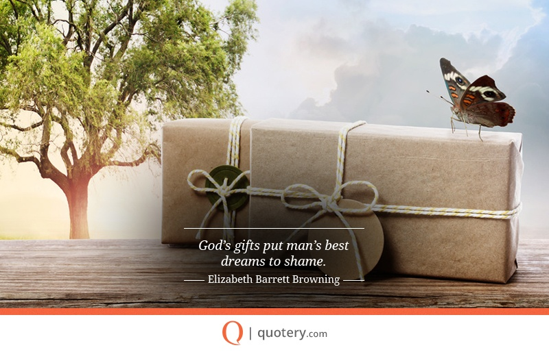 """God's gifts put man's best dreams to shame."" — Elizabeth Barrett Browning"