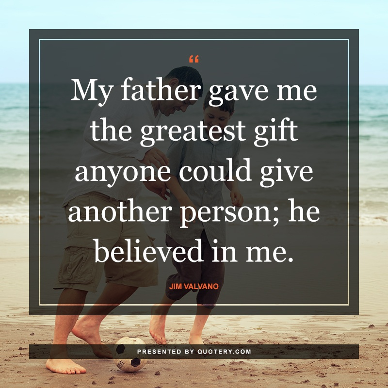 """""""My father gave me the greatest gift anyone could give another person; he believed in me."""" — Jim Valvano"""