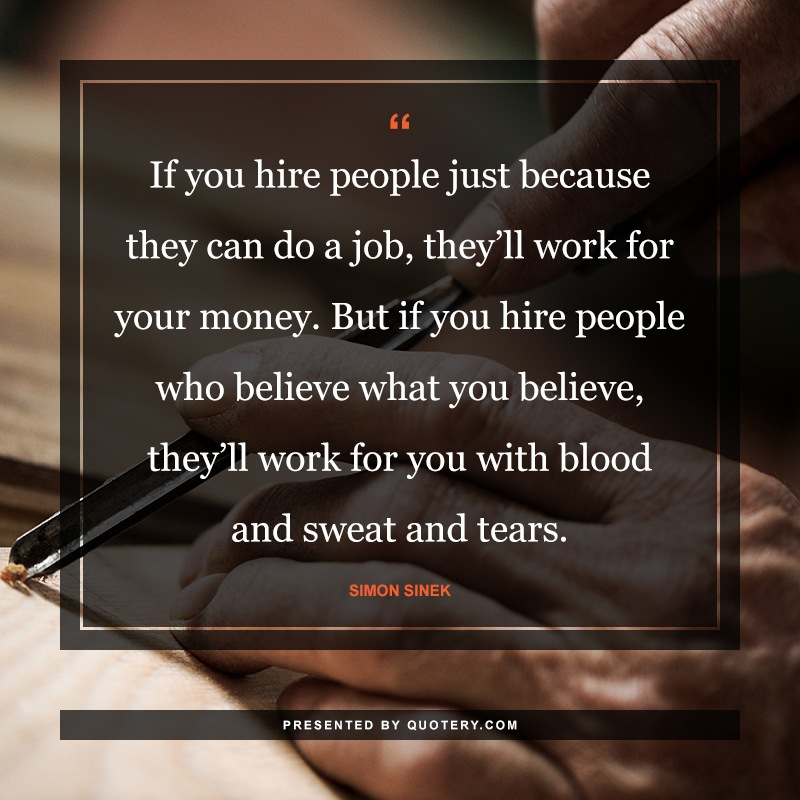 """If you hire people just because they can do a job, they'll work for your money. But if you hire people who believe what you believe, they'll work for you with blood and sweat and tears."" — Simon Sinek"