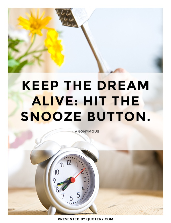 """Keep the dream alive; hit the snooze button!"" — Anonymous"