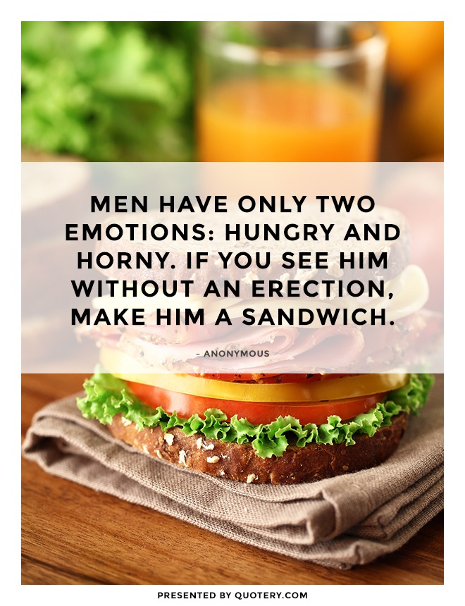 """Men have only two emotions: hungry and horny. If you see him without an erection, make him a sandwich."" — Anonymous"