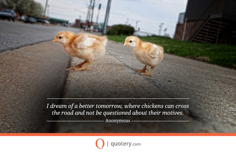 """I dream of a better tomorrow, where chickens can cross the road and not be questioned about their motives."" — Anonymous"