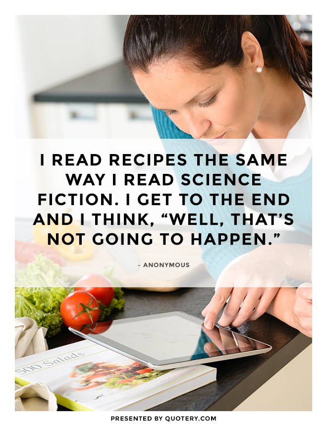 """I read recipes the same way I read science fiction. I get to the end and I think, ""Well, that's not going to happen."""" — Anonymous"