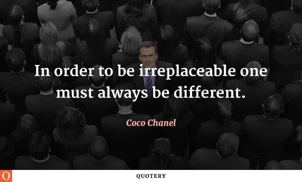 """""""In order to be irreplaceable one must always be different."""" — Coco Chanel"""