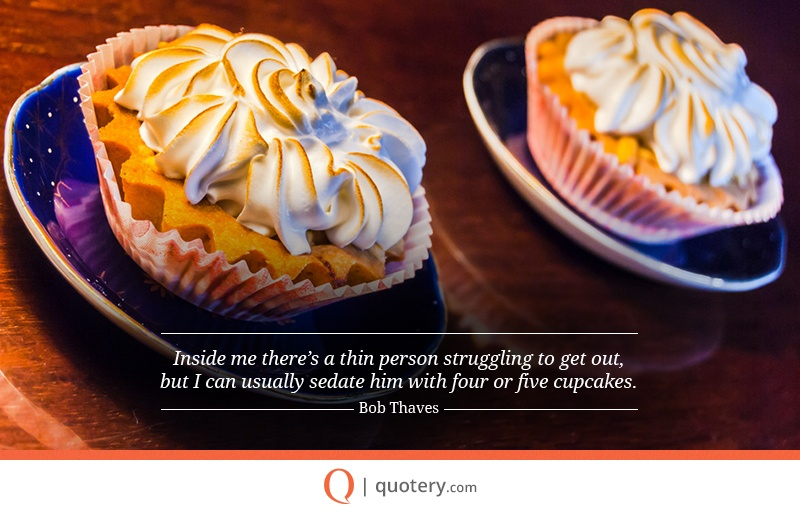 """""""Inside me there's a thin person struggling to get out, but I can usually sedate him with four or five cupcakes."""" — Bob Thaves"""