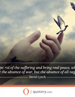 Let's get rid of the suffering and bring real peace, which is not just the absence of war, but the absence of all negativity.