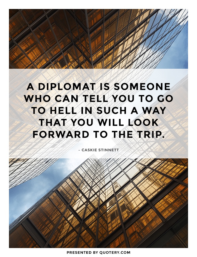 """A diplomat is someone who can tell you to go to hell in such a way that you will look forward to the trip."" — Caskie Stinnett"