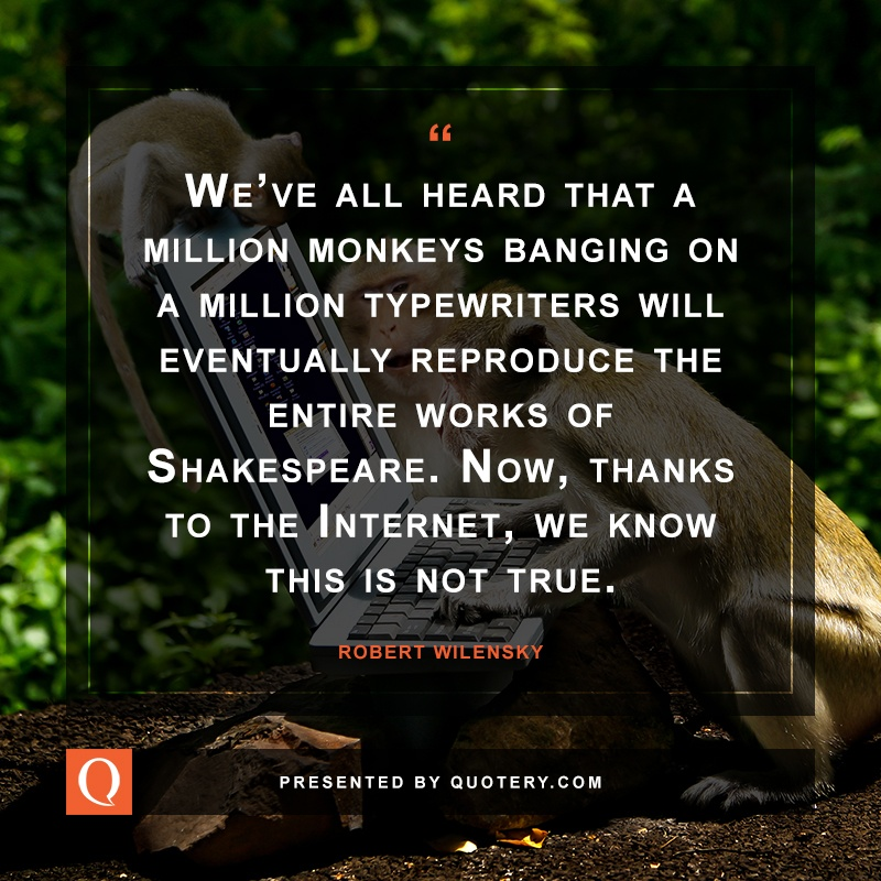 """We've all heard that a million monkeys banging on a million typewriters will eventually reproduce the entire works of Shakespeare. Now, thanks to the Internet, we know this is not true."" — Robert Wilensky"