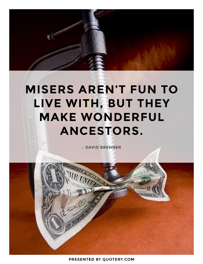"""Misers aren't fun to live with, but they make wonderful ancestors."" — David Brenner"