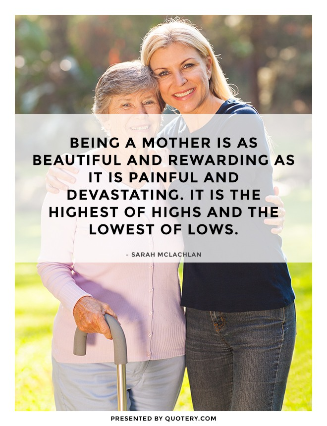 """""""Being a mother is as beautiful and rewarding as it is painful and devastating. It is the highest of highs and the lowest of lows."""" — Sarah McLachlan"""