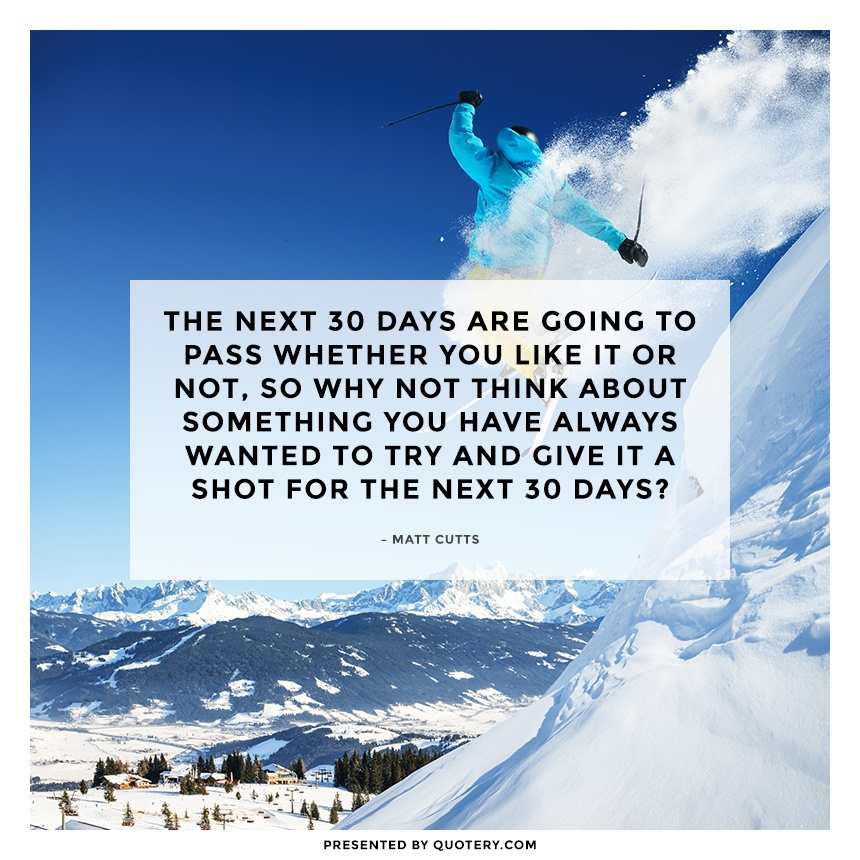 """The next 30 days are going to pass whether you like it or not, so why not think about something you have always wanted to try and give it a shot for the next 30 days?"" — Matt Cutts"