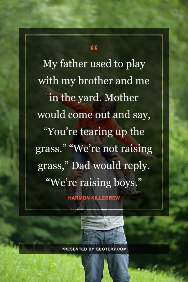 """My father used to play with my brother and me in the yard. Mother would come out and say, ""You're tearing up the grass."" ""We're not raising grass,"" Dad would reply. ""We're raising boys."""" — Harmon Killebrew"