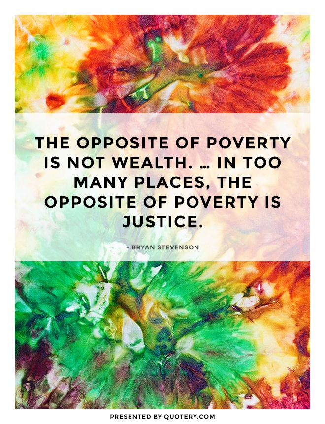 """""""The opposite of poverty is not wealth. … In too many places, the opposite of poverty is justice."""" — Bryan Stevenson"""