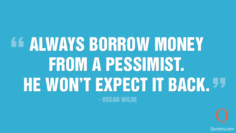"""Always borrow money from a pessimist. He won't expect it back."" — Oscar Wilde"