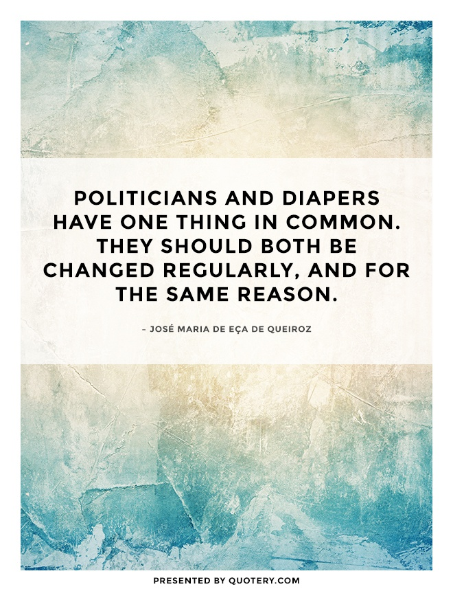 """Politicians and diapers have one thing in common. They should both be changed regularly, and for the same reason."" — José Maria de Eça de Queiroz"