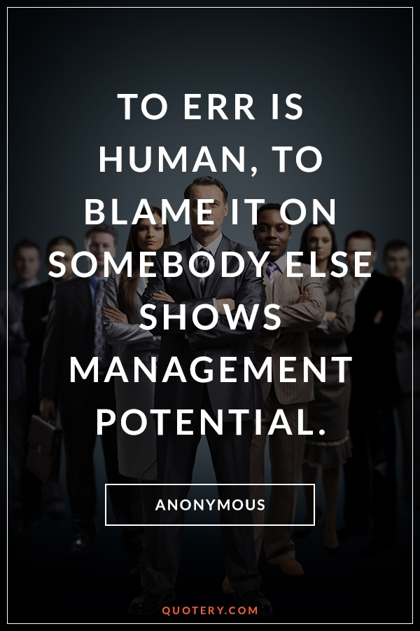 """To err is human, to blame it on somebody else shows management potential."" — Anonymous"