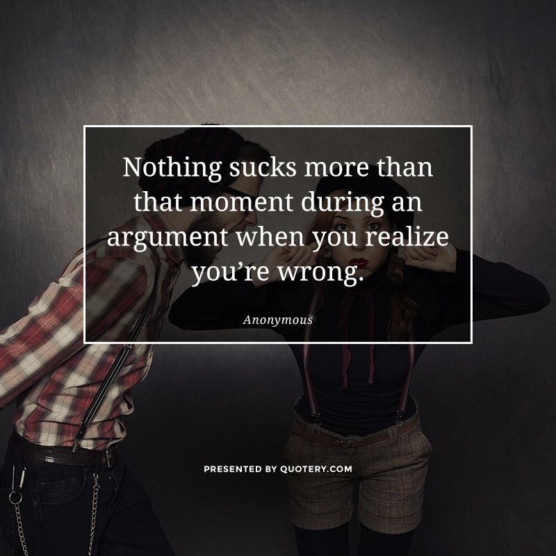 """Nothing sucks more than that moment during an argument when you realize you're wrong."" — Anonymous"