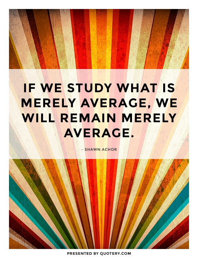 """If we study what is merely average, we will remain merely average."" — Shawn Achor"