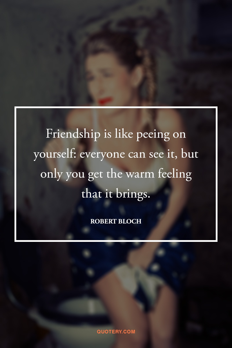 """Friendship is like peeing on yourself: everyone can see it, but only you get the warm feeling that it brings."" — Robert Bloch"