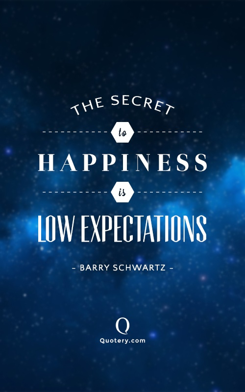 """The secret to happiness is low expectations."" — Barry Schwartz"