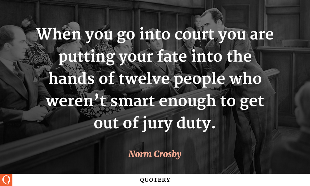 """When you go into court you are putting your fate into the hands of twelve people who weren't smart enough to get out of jury duty."" — Norm Crosby"