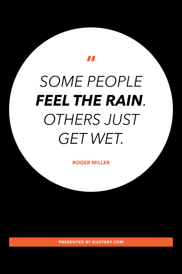 """Some people feel the rain. Others just get wet."" — Roger Miller"