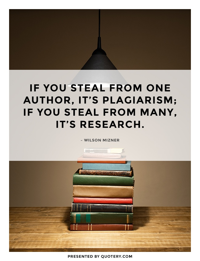 """If you steal from one author, it's plagiarism; if you steal from many, it's research."" — Wilson Mizner"