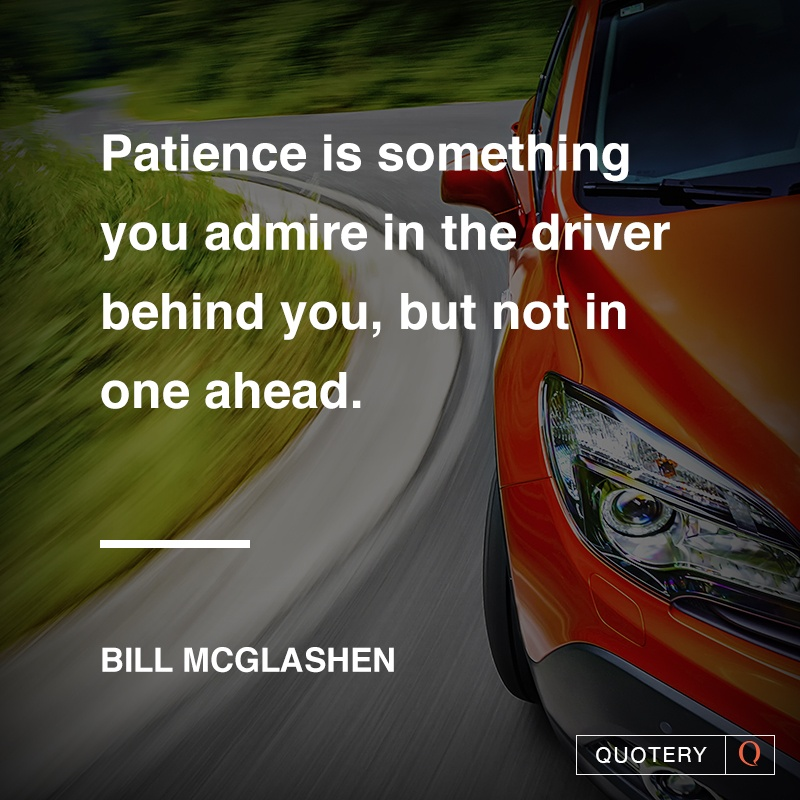 """Patience is something you admire in the driver behind you, but not in one ahead."" — Bill McGlashen"