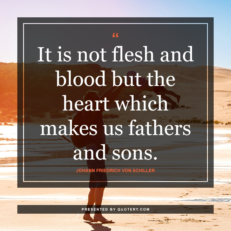 """It is not flesh and blood but the heart which makes us fathers and sons."" — Johann Friedrich von Schiller"