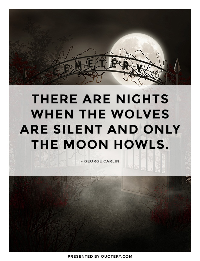"""There are nights when the wolves are silent and only the moon howls."" — George Carlin"