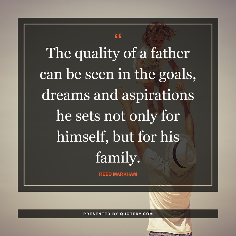 """""""The quality of a father can be seen in the goals, dreams and aspirations he sets not only for himself, but for his family."""" — Reed Markham"""