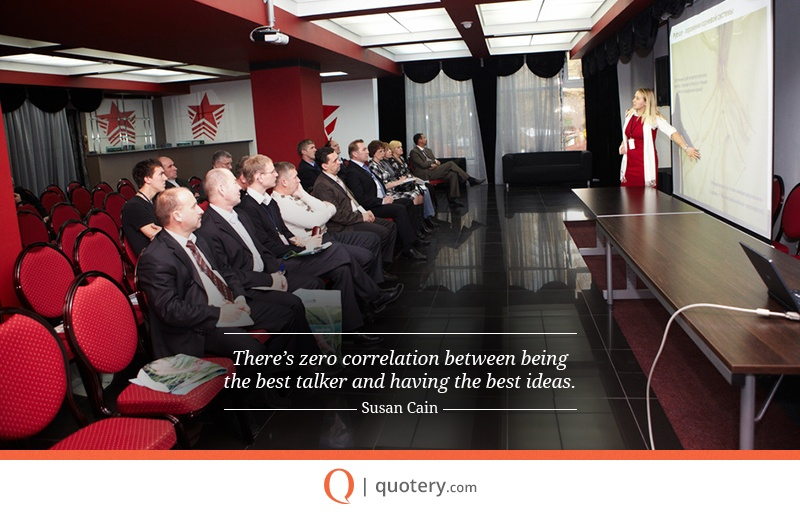 """""""There's zero correlation between being the best talker and having the best ideas."""" — Susan Cain"""
