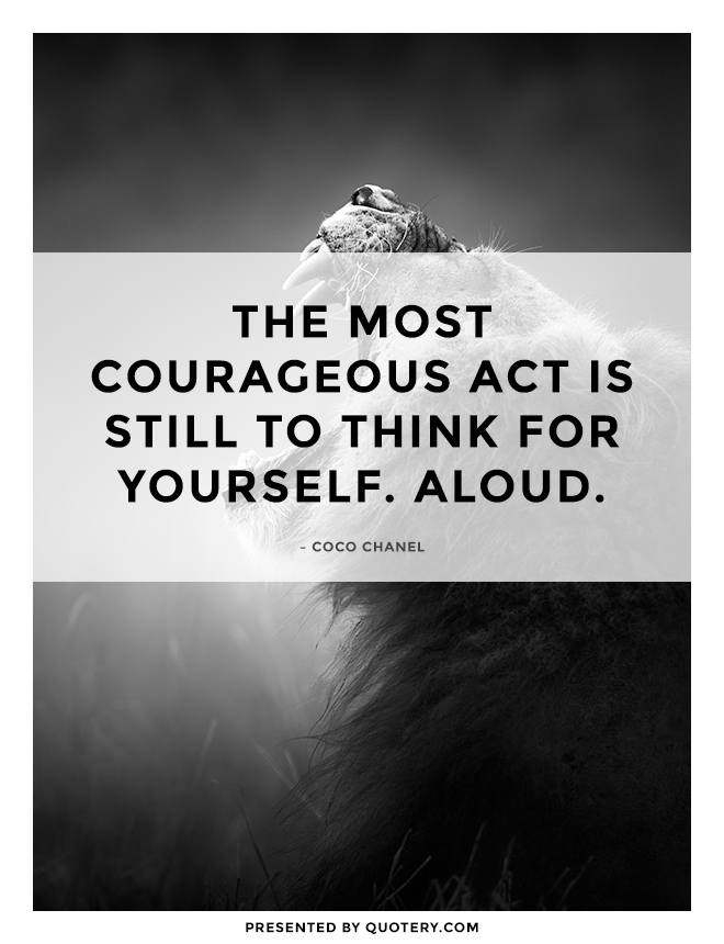 """The most courageous act is still to think for yourself. Aloud."" — Coco Chanel"