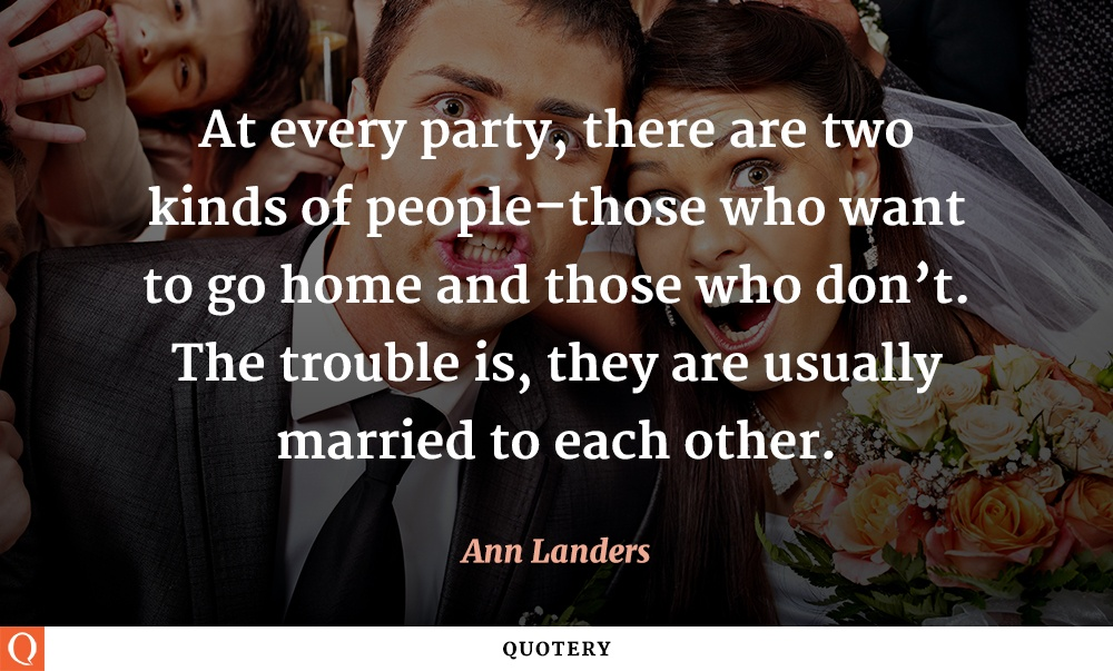 """At every party, there are two kinds of people–those who want to go home and those who don't. The trouble is, they are usually married to each other."" — Ann Landers"