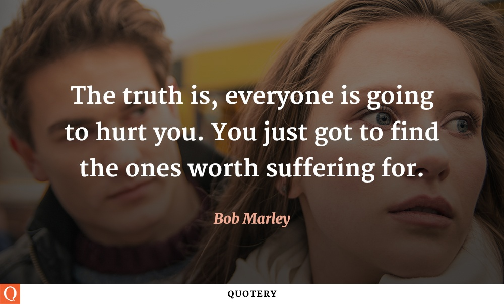 """The truth is, everyone is going to hurt you. You just got to find the ones worth suffering for."" — Bob Marley"