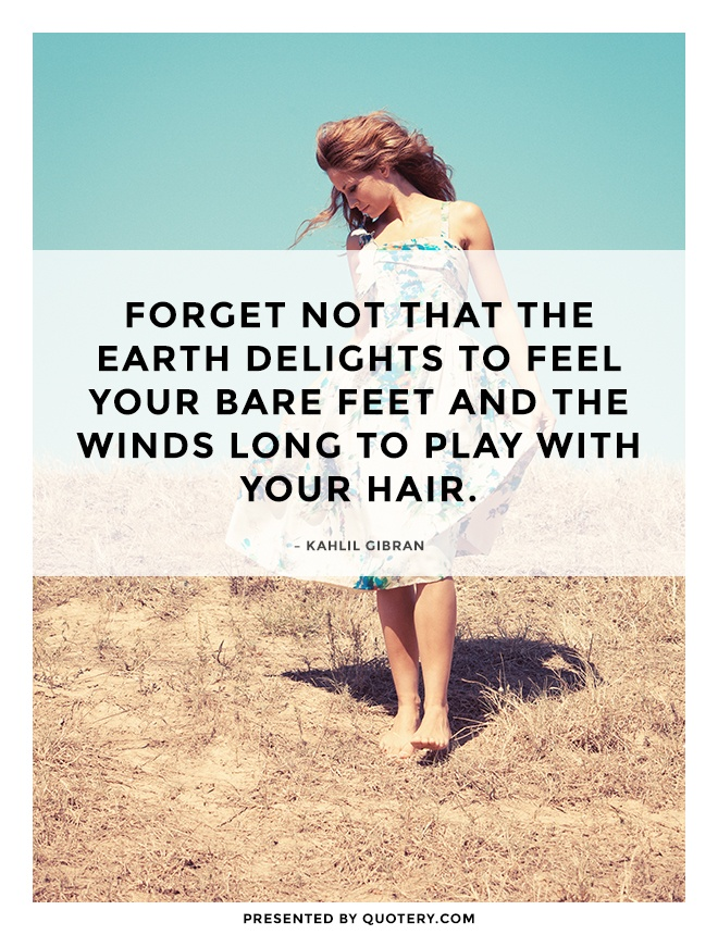 """Forget not that the earth delights to feel your bare feet and the winds long to play with your hair."" — Kahlil Gibran"