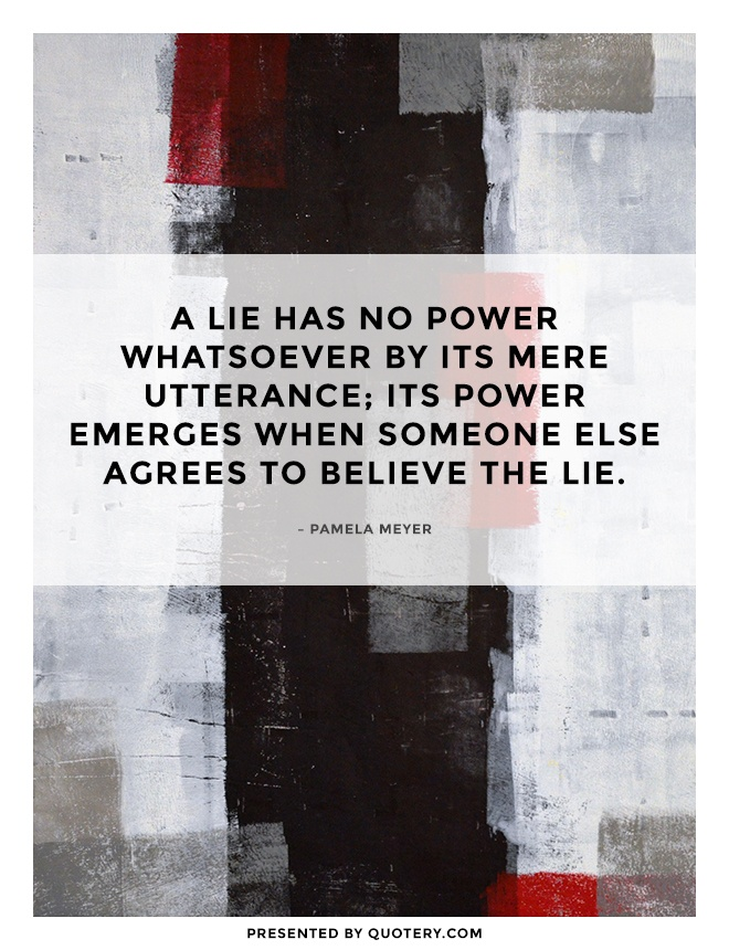 """A lie has no power whatsoever by its mere utterance; its power emerges when someone else agrees to believe the lie."" — Pamela Meyer"