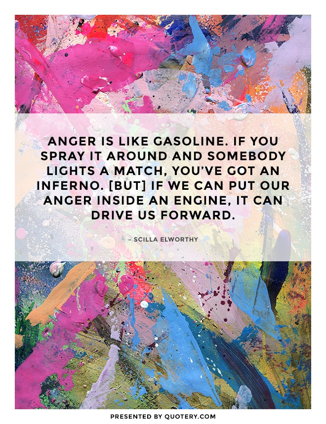 """Anger is like gasoline. If you spray it around and somebody lights a match, you've got an inferno. [But] if we can put our anger inside an engine, it can drive us forward."" — Scilla Elworthy"