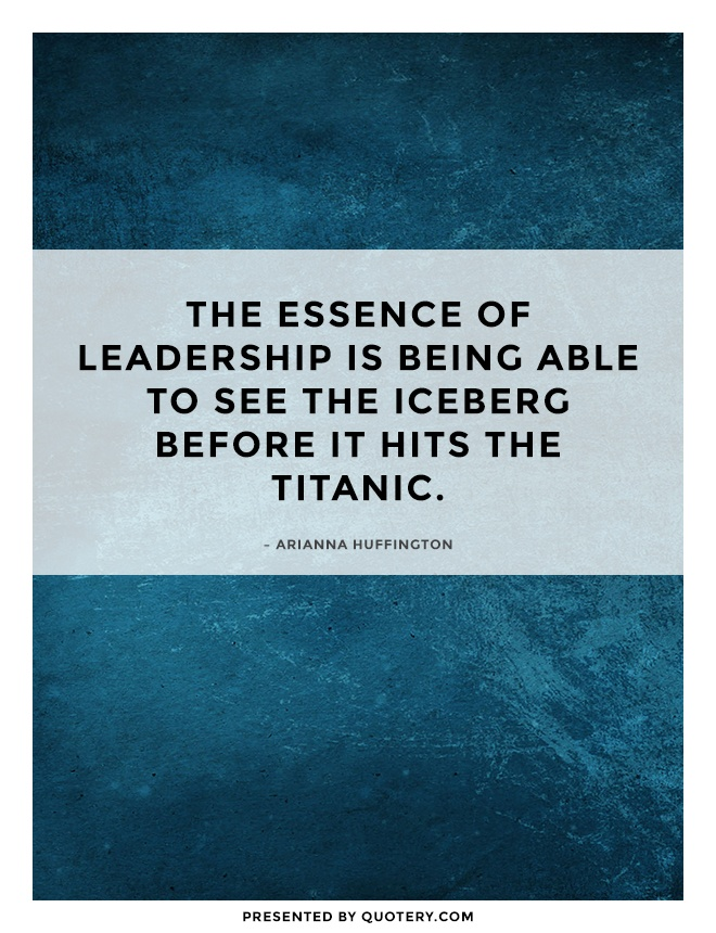 """The essence of leadership is being able to see the iceberg before it hits the Titanic."" — Arianna Huffington"