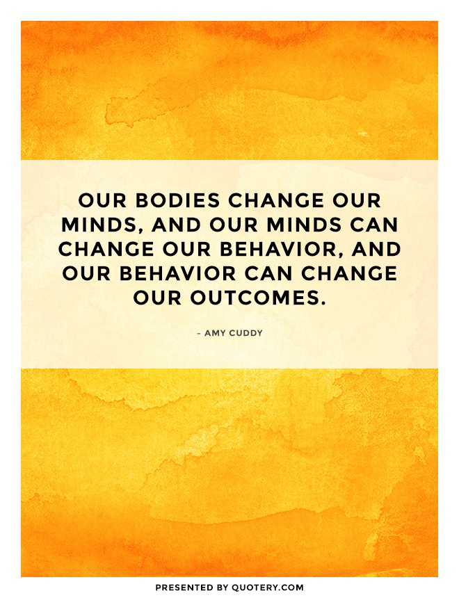 """Our bodies change our minds, and our minds can change our behavior, and our behavior can change our outcomes."" — Amy Cuddy"
