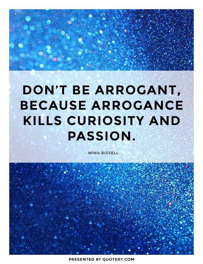 """Don't be arrogant, because arrogance kills curiosity and passion."" — Mina Bissell"