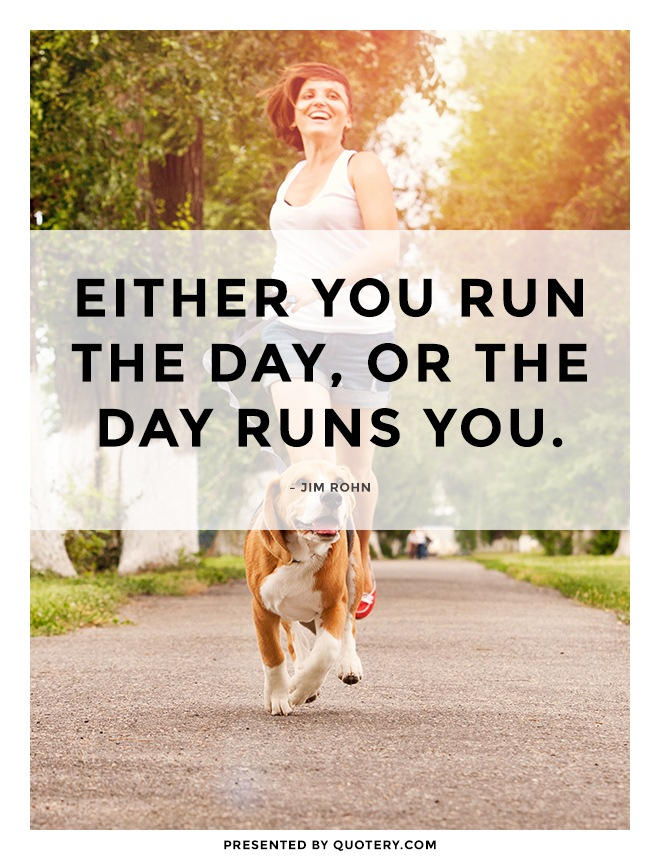 """Either you run the day, or the day runs you."" — Jim Rohn"