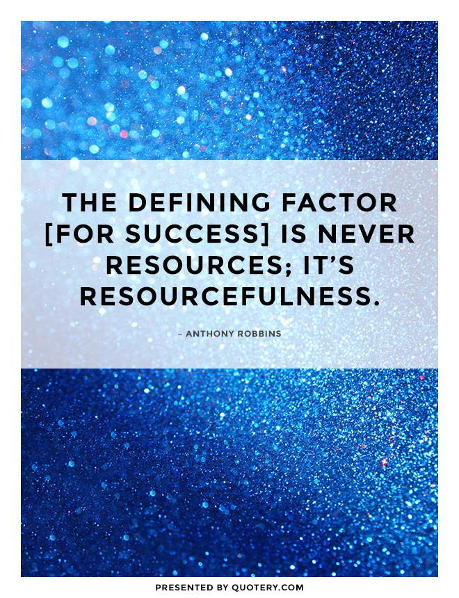 """The defining factor [for success] is never resources; it's resourcefulness."" — Anthony Robbins"