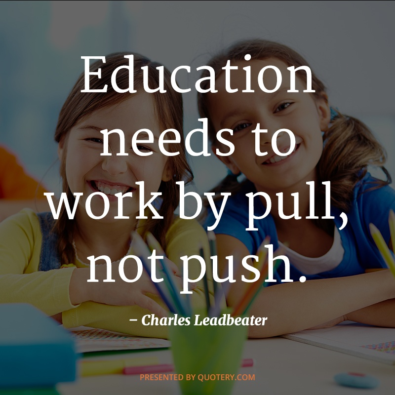 """""""Education needs to work by pull, not push."""" — Charles Leadbeater"""