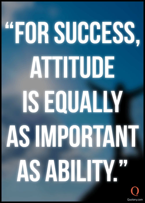 """For success, attitude is equally as important as ability."" — Anonymous"